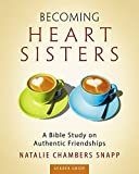 Becoming Heart Sisters - Women's Bible Study Leader Guide: A Bible Study on Authentic Friendships