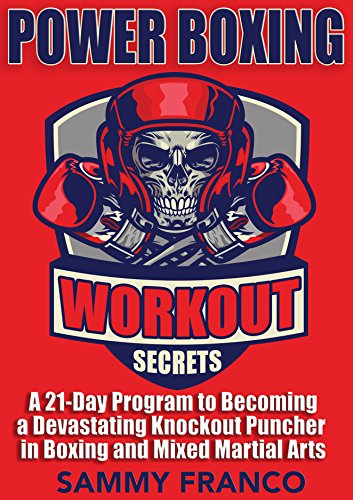 Power Boxing Workout Secrets: A 21-Day Program to Becoming a Devastating Knockout Puncher in Boxing and Mixed Martial Arts