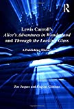 Lewis Carroll's Alice's Adventures in Wonderland and Through the Looking-Glass: A Publishing History (Ashgate Studies in Publishing History: Manuscript, Print, Di)