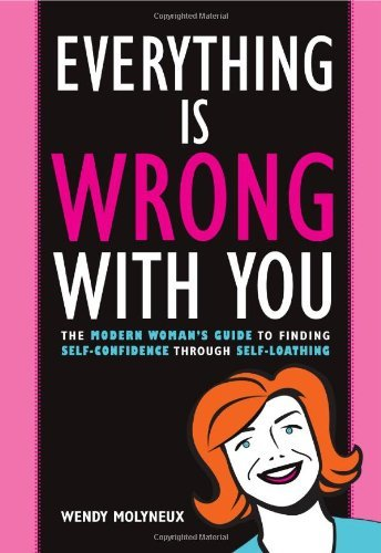 Download By Wendy Molyneux - Everything Is Wrong with You: The Modern Woman's Guide to Finding (2008-02-23) [Paperback] PDF