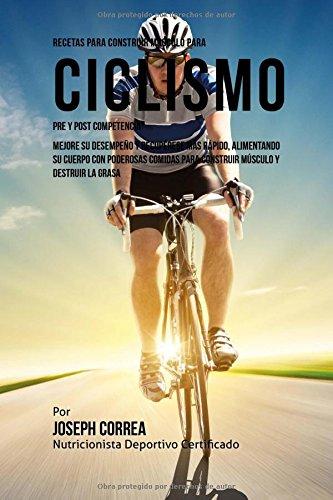 Descargar Libro Recetas Para Construir Musculo Para Ciclismo Pre Y Post Competencia: Mejore Su Desempeno Y Recuperese Mas Rapido, Alimentando Su Cuerpo Con Poderosas Comidas Para Construir Musculo Y Destruir La Grasa Desconocido