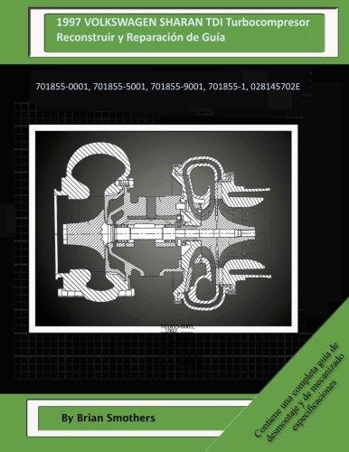1997 VOLKSWAGEN SHARAN TDI Turbocompresor Reconstruir y Reparacin de Gua: 701855-0001, 701855-5001, 701855-9001, 701855-1, 028145702E (Spanish Edition)