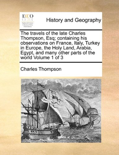 The travels of the late Charles Thompson, Esq; containing his observations on France, Italy, Turkey in Europe, the Holy Land, Arabia, Egypt, and many other parts of the world  Volume 1 of 3 PDF ePub book