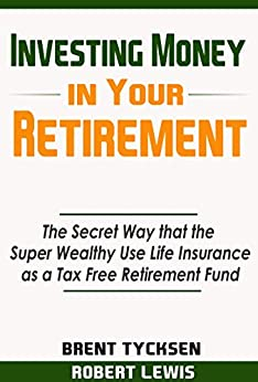 Investing Money in Your Retirement: The Secret Way that the Super Wealthy Use Life Insurance as a Tax Free Retirement Fund by [Tycksen, Brent, Lewis, Robert]