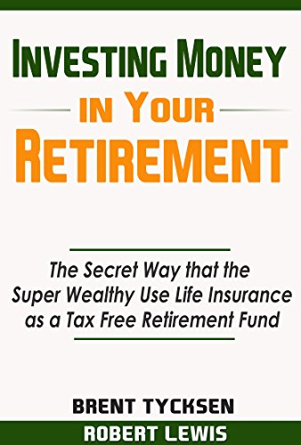 Investing Money in Your Retirement: The Secret Way that the Super Wealthy Use Life Insurance as a Tax Free Retirement Fund