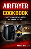 Air Fryer Cookbook: Easy to Cook Delicious Air Fryer Recipes (Complete Air Fryer Book, Breakfast, Lunch, Snacks, Side Dishes, Main Course, Appetizers, Seafood, Vegetarian & Desserts)
