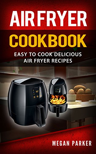 Air Fryer Cookbook: Easy to Cook Delicious Air Fryer Recipes (Complete Air Fryer Book, Breakfast, Lunch, Snacks, Side Dishes, Main Course, Appetizers, Seafood, Vegetarian & Desserts) by Megan Parker