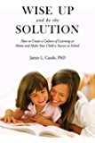Wise Up and Be the Solution: How to Create a Culture of Learning at Home and Make Your Child a Success in School