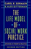 The Life Model of Social Work Practice : Advances in Theory and Practice, Germain, Carel B. and Gitterman, Alex, 0231064160