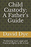 Child Custody: A Father's Guide: Protecting Your Legal and Practical Rights to Be A Dad