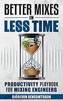 Better Mixes in Less Time: The Productivity Playbook for Mixing Engineers (Audio Issues 3) by [Benediktsson, Bjorgvin]
