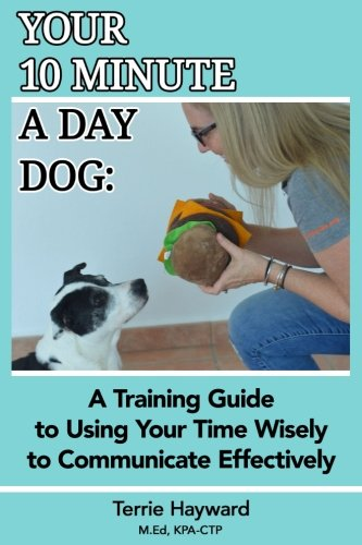 Read Online Your 10 Minute A Day Dog: A Training Guide to Using Your Time Wisely to  Communicate Effectively with Your Pup pdf
