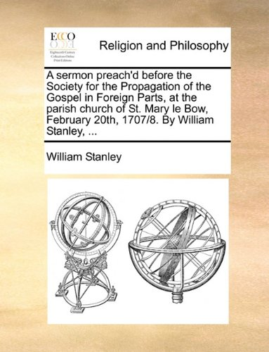 Download A sermon preach'd before the Society for the Propagation of the Gospel in Foreign Parts, at the parish church of St. Mary le Bow, February 20th, 1707/8. By William Stanley, ... PDF