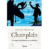 Sur les traces de Champlain: Un voyage extraordinaire en 24 tableaux
