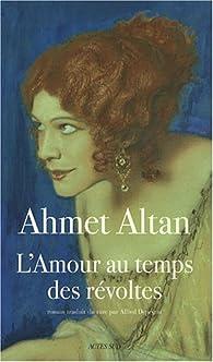L'amour au temps des révoltes par Ahmet Altan