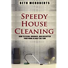 Speedy House Cleaning: How to Clean, Organize, and Declutter your Home in Half the Time