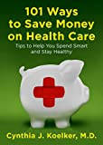 101 Ways to Save Money on Health Care: Tips to Help You Spend Smart and Stay Healthy