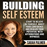 Building Self Esteem: Start to Believe in Yourself, Boost Your Confidence and Realize Your Potential with Affirmations and Hypnosis | Sarah Palmer