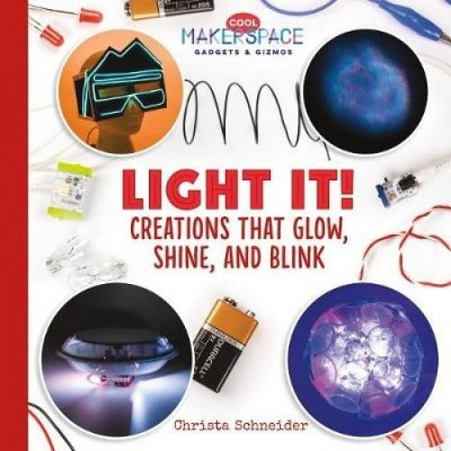 Light It! Creations That Glow, Shine, and Blink (Cool Makerspace Gadgets & Gizmos)