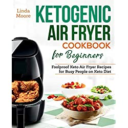 Ketogenic Air Fryer Cookbook for Beginners: Foolproof Keto Air Fryer Recipes for Busy People on Keto Diet (Keto Diet Air Fryer Cookbook)