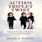 Autism Triplet Twist: Survival Stories of Triplets, Autism and Parenting | James E Potvin