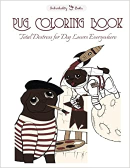 Amazon Pug Coloring Book Total Destress For Dog Lovers Everywhere 9781530441457 Individuality Books William Relf