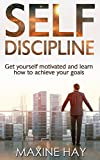 Self Discipline: Get Yourself Motivated and Learn How to Achieve Your Goals (Resist Temptations, Everyday Habits, Self Discipline Techniques for Beginners, … Toughness Mindset, Willpower, Self-Control)