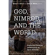 God, Nimrod, and the World: Exploring Christian Perspectives on Sport Hunting (Sports and Religion)