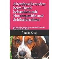 Altersbeschwerden beim Hund behandeln mit Homöopathie und Schüsslersalzen: Ein homöopathischer und naturheilkundlicher Ratgeber für den Hund