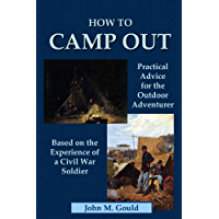 How to Camp Out: Practical Advice for the Outdoor Adventurer Based on the Experience of a Civil War Soldier…