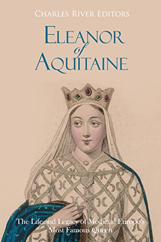 Eleanor of Aquitaine: The Life and Legacy of Medieval Europe's Most Famous Queen