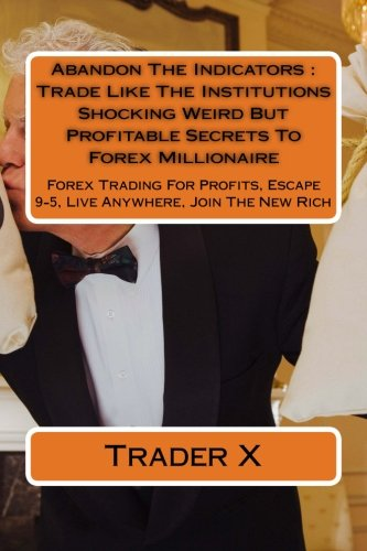 Abandon The Indicators : Trade Like The Institutions Shocking Weird But Profitable Secrets To Forex Millionaire: Forex Trading For Profits, Escape 9-5, Live Anywhere, Join The New Rich Text fb2 ebook