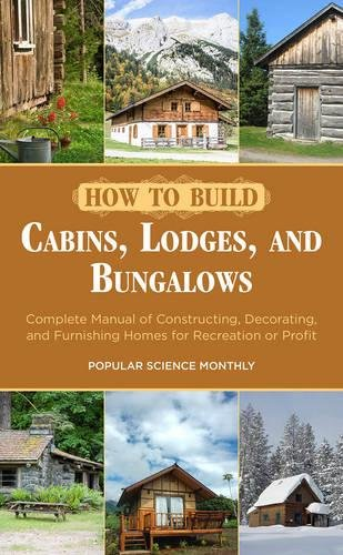 Build Your Cabins, Lodges, and Bungalows Complete Manual of Constructing, Decorating, and Furnishing Homes for Recreation or Profit
