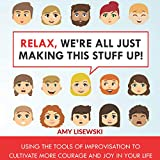 Search : Relax, We're All Just Making This Stuff Up!: Using the Tools of Improvisation to Cultivate More Courage and Joy in Your Life