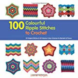 100 Colourful Ripple Stiches to Crochet: 50 Original Stitches & 50 Fabulous Colour Schemes for Blankets and Throws