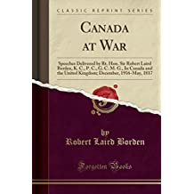 Canada at War: Speeches Delivered by Rt. Hon. Sir Robert Laird Borden, K. C., P. C., G. C. M. G., in Canada and the United Kingdom; December, 1916-May, 1817 (Classic Reprint)