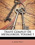 Traité Complet de Métallurgie, A and John Percy, 1149868287