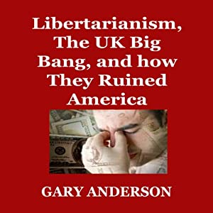 Libertarianism, the UK Big Bang, and How They Ruined America Audiobook