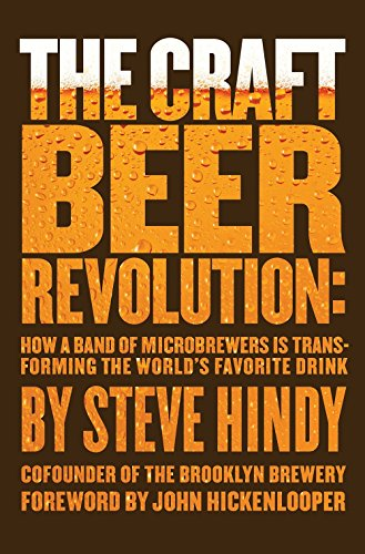 The Craft Beer Revolution: How a Band of Microbrewers Is Transforming the World's Favorite Drink by Steve Hindy