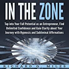 In the Zone: Tap into Your Full Potential as an Entrepreneur, Find Unlimited Confidence and Gain Clarity About Your Journey with Hypnosis and Subliminal Affirmations Speech by Richard G. Miles Narrated by Infinity Productions