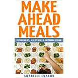 Make Ahead Meals: Become an Amazingly Efficient Cook to Save Time by Using Quick Money-Saving Make Ahead Meals to Feed You and Your Family! (Freezer Meals, Make Multiple Meals in One Cooking Session!