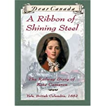 Dear Canada: A Ribbon of Shining Steel: The Railway Diary of Kate Cameron, Yale, British Columbia, 1882