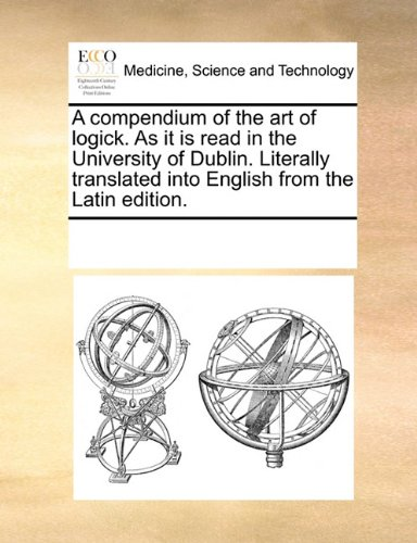 A compendium of the art of logick. As it is read in the University of Dublin. Literally translated into English from the Latin edition. ebook