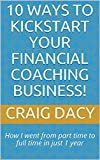 10 Ways to Kickstart Your Financial Coaching Business!: How I went from part time to full time in just 1 year