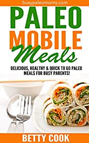Paleo Mobile Meals: Delicious, Healthy & Quick To Go Paleo Meals For Busy Parents! (Easy Paleo Solutions Book 5)