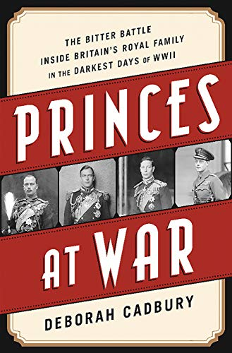 Princes at War: The Bitter Battle Inside Britain's Royal Family in the Darkest Days of WWII (The World At War Inside The Reich)