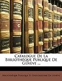 Catalogue de la Bibliothèque Publique de Genève, , 1145372465