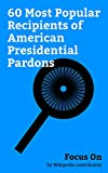 img - for Focus On: 60 Most Popular Recipients of American Presidential Pardons: Richard Nixon, Jefferson Davis, Mark Felt, Jimmy Hoffa, Marcus Garvey, G. Gordon ... Howard Hunt, Pardon of Richard Nixon, etc. book / textbook / text book