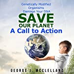 Genetically Modified Organisms Damage Your DNA: Save Our Planet - A Call to Action | George McClelland