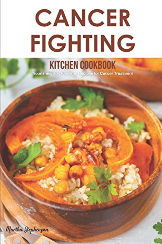 Cancer Fighting Kitchen Cookbook: Nourishing and Flavorful Recipes for Cancer Treatment by Martha Stephenson